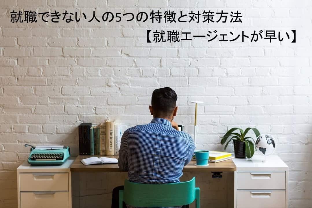 就職できない人の5つの特徴と対策方法~就職エージェントが早い~